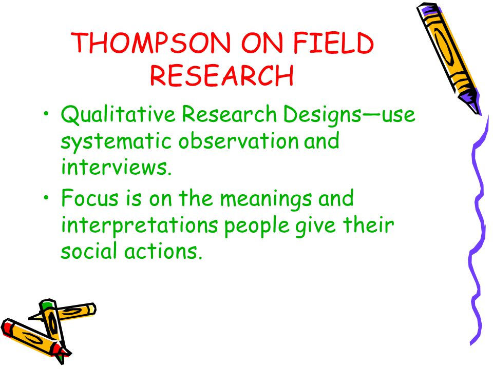 THOMPSON ON FIELD RESEARCH Qualitative Research Designs—use systematic observation and interviews. Focus is on the meanings and interpretations people