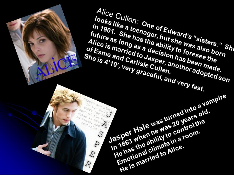 Alice Cullen: One of Edward's sisters. She looks like a teenager, but she was also born in 1901.