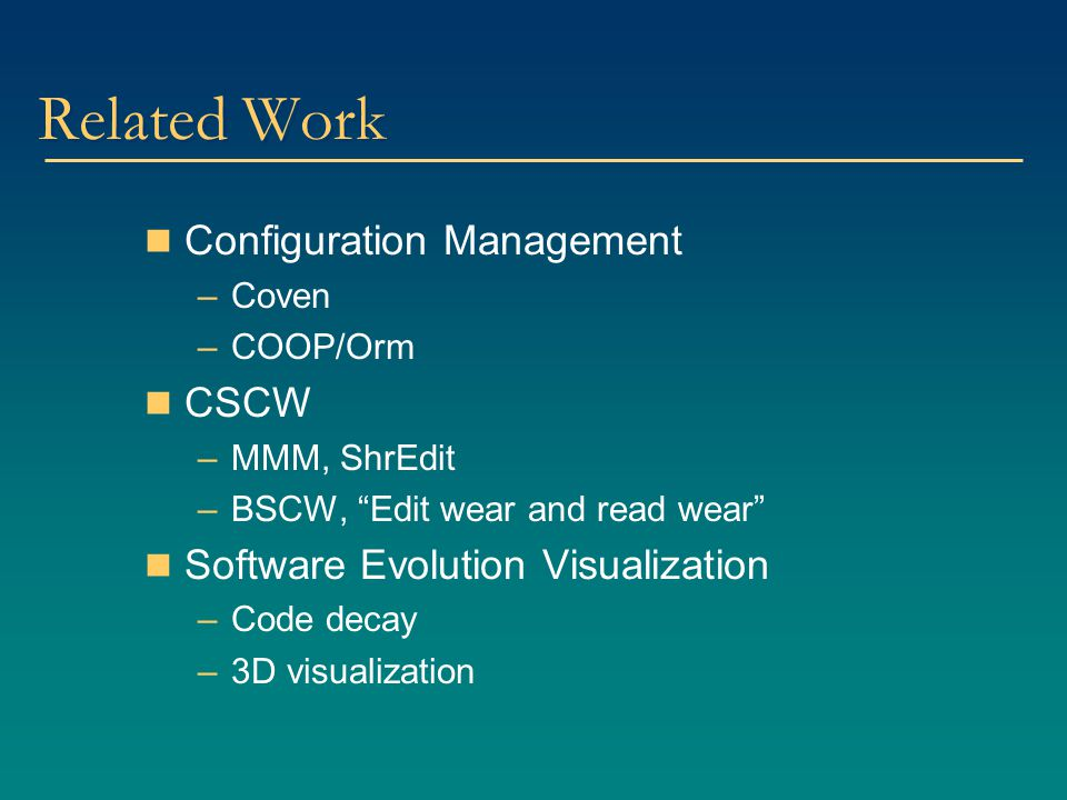 "Related Work Configuration Management –Coven –COOP/Orm CSCW –MMM, ShrEdit –BSCW, ""Edit wear and read wear"" Software Evolution Visualization –Code deca"