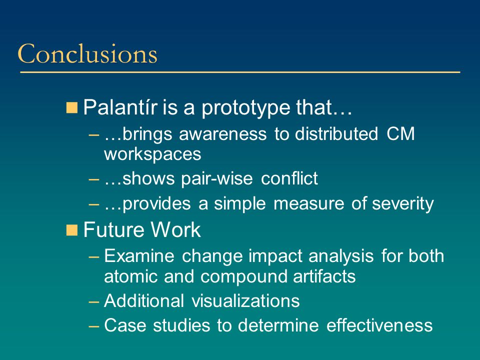 Conclusions Palantír is a prototype that… –…brings awareness to distributed CM workspaces –…shows pair-wise conflict –…provides a simple measure of se