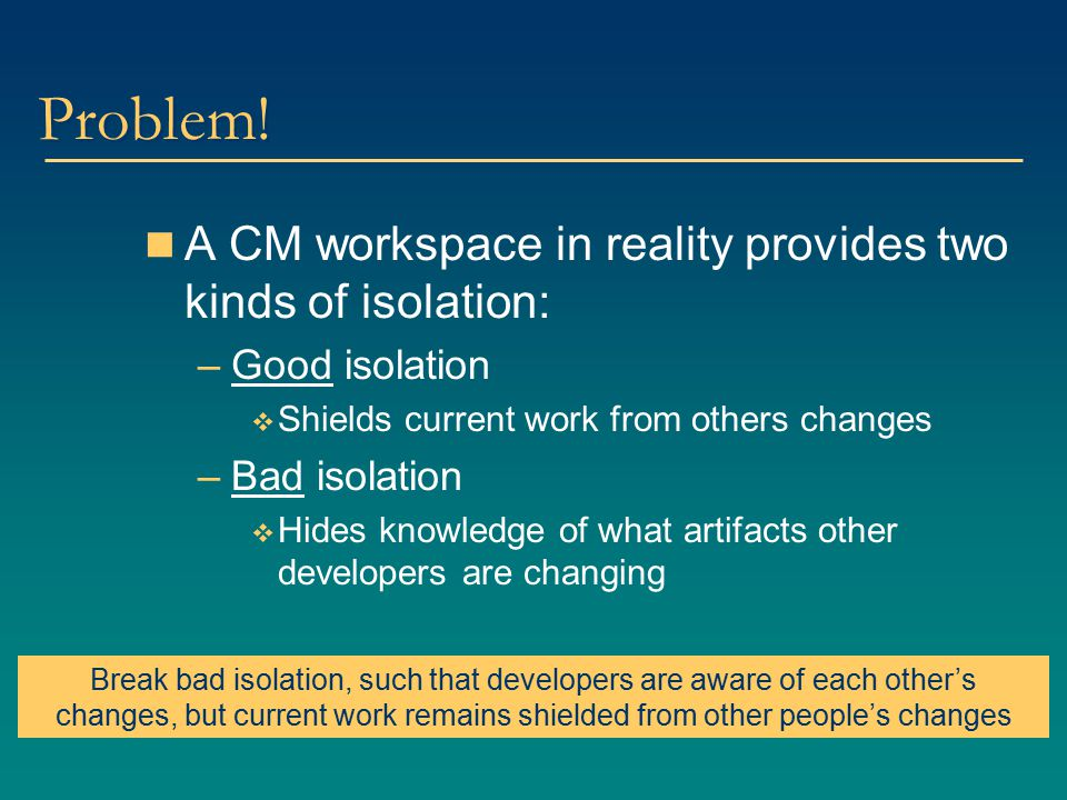 Problem! A CM workspace in reality provides two kinds of isolation: –Good isolation  Shields current work from others changes –Bad isolation  Hides