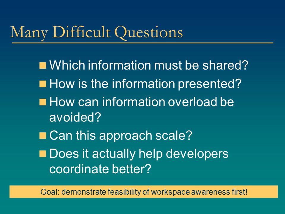 Many Difficult Questions Which information must be shared? How is the information presented? How can information overload be avoided? Can this approac