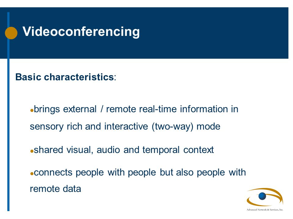 Videoconferencing Basic characteristics: l brings external / remote real-time information in sensory rich and interactive (two-way) mode l shared visual, audio and temporal context l connects people with people but also people with remote data