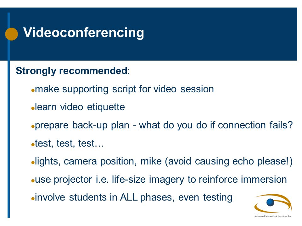 Videoconferencing Strongly recommended: l make supporting script for video session l learn video etiquette l prepare back-up plan - what do you do if connection fails.