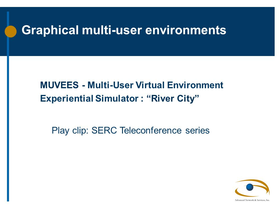 Graphical multi-user environments MUVEES - Multi-User Virtual Environment Experiential Simulator : River City Play clip: SERC Teleconference series