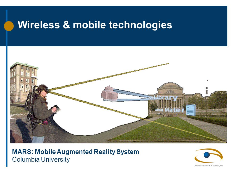 Wireless & mobile technologies MARS: Mobile Augmented Reality System Columbia University