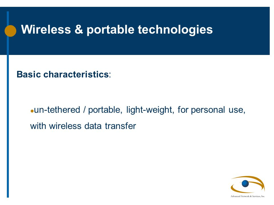 Wireless & portable technologies Basic characteristics: l un-tethered / portable, light-weight, for personal use, with wireless data transfer