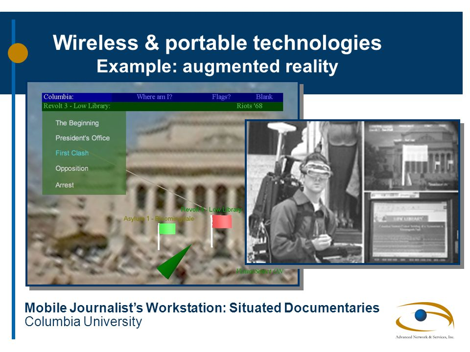 Mobile Journalist's Workstation: Situated Documentaries Columbia University Wireless & portable technologies Example: augmented reality
