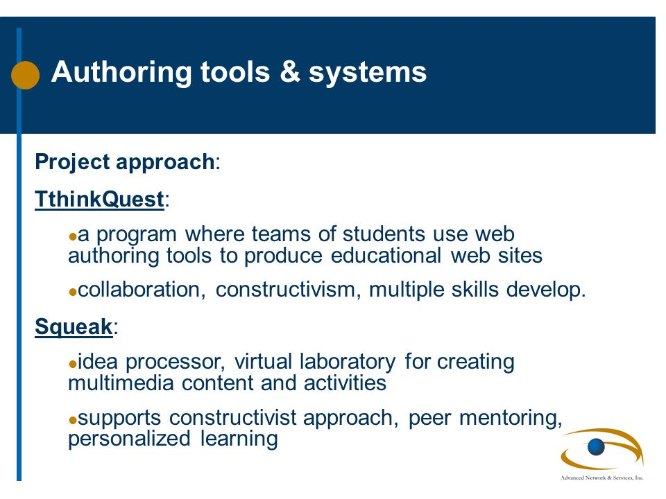 Authoring tools & systems Project approach: TthinkQuest: l a program where teams of students use web authoring tools to produce educational web sites l collaboration, constructivism, multiple skills develop.