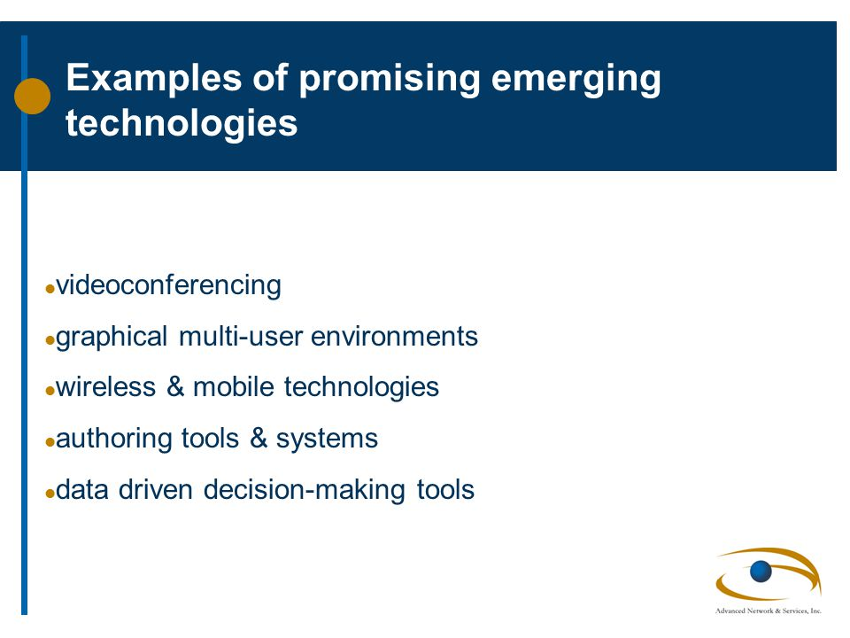 Examples of promising emerging technologies l videoconferencing l graphical multi-user environments l wireless & mobile technologies l authoring tools & systems l data driven decision-making tools