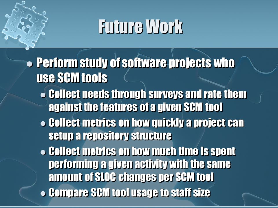Future Work Perform study of software projects who use SCM tools Collect needs through surveys and rate them against the features of a given SCM tool Collect metrics on how quickly a project can setup a repository structure Collect metrics on how much time is spent performing a given activity with the same amount of SLOC changes per SCM tool Compare SCM tool usage to staff size Perform study of software projects who use SCM tools Collect needs through surveys and rate them against the features of a given SCM tool Collect metrics on how quickly a project can setup a repository structure Collect metrics on how much time is spent performing a given activity with the same amount of SLOC changes per SCM tool Compare SCM tool usage to staff size