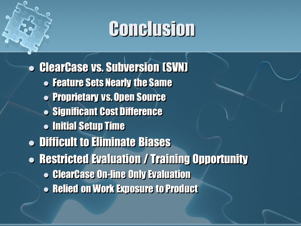 Conclusion ClearCase vs. Subversion (SVN) Feature Sets Nearly the Same Proprietary vs.