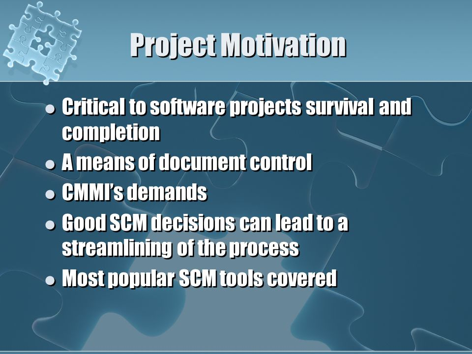 Project Motivation Critical to software projects survival and completion A means of document control CMMI's demands Good SCM decisions can lead to a streamlining of the process Most popular SCM tools covered Critical to software projects survival and completion A means of document control CMMI's demands Good SCM decisions can lead to a streamlining of the process Most popular SCM tools covered