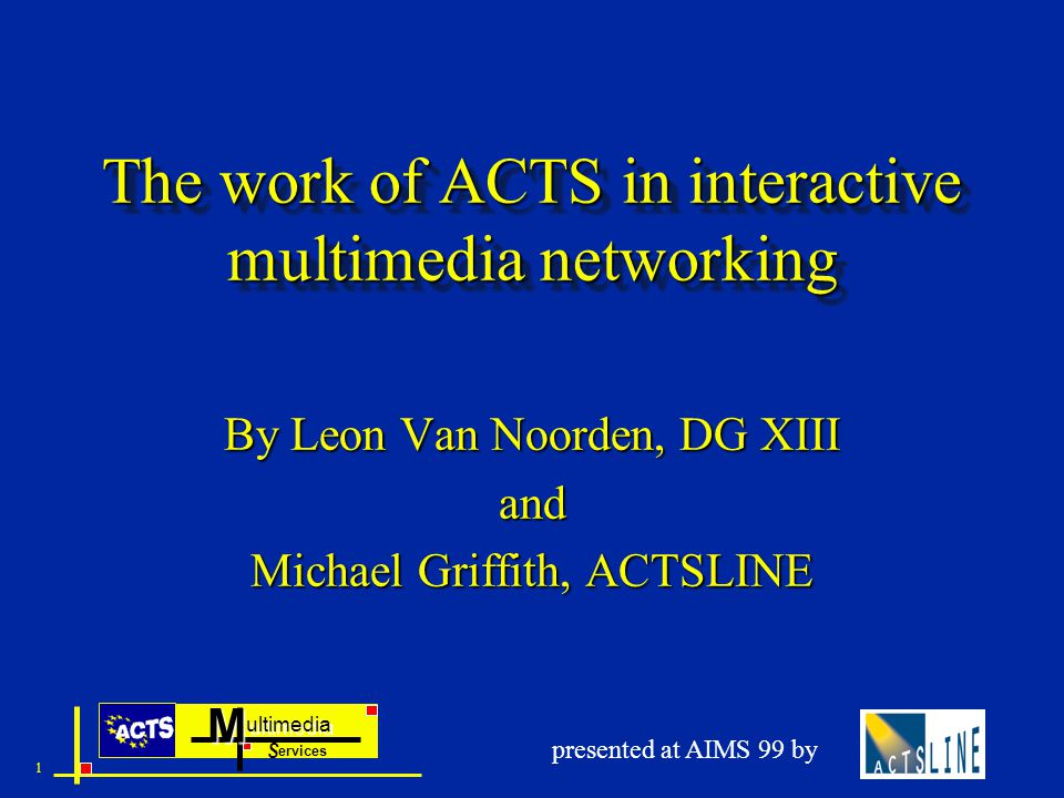 ultimedia ervices SM 1 presented at AIMS 99 by The work of ACTS in interactive multimedia networking By Leon Van Noorden, DG XIII and Michael Griffith, ACTSLINE