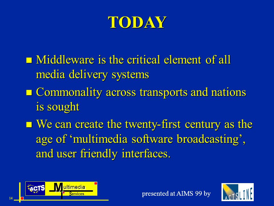 ultimedia ervices SM 14 presented at AIMS 99 by TODAY n Middleware is the critical element of all media delivery systems n Commonality across transports and nations is sought n We can create the twenty-first century as the age of 'multimedia software broadcasting', and user friendly interfaces.
