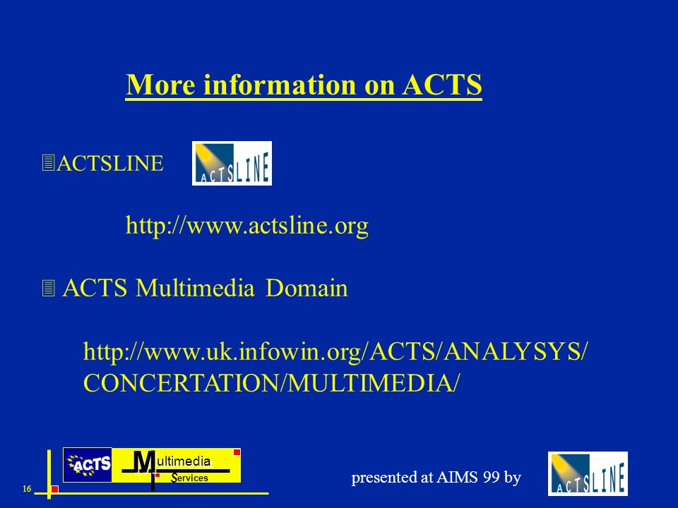 ultimedia ervices SM 16 presented at AIMS 99 by More information on ACTS  ACTSLINE http://www.actsline.org  ACTS Multimedia Domain http://www.uk.infowin.org/ACTS/ANALYSYS/ CONCERTATION/MULTIMEDIA/