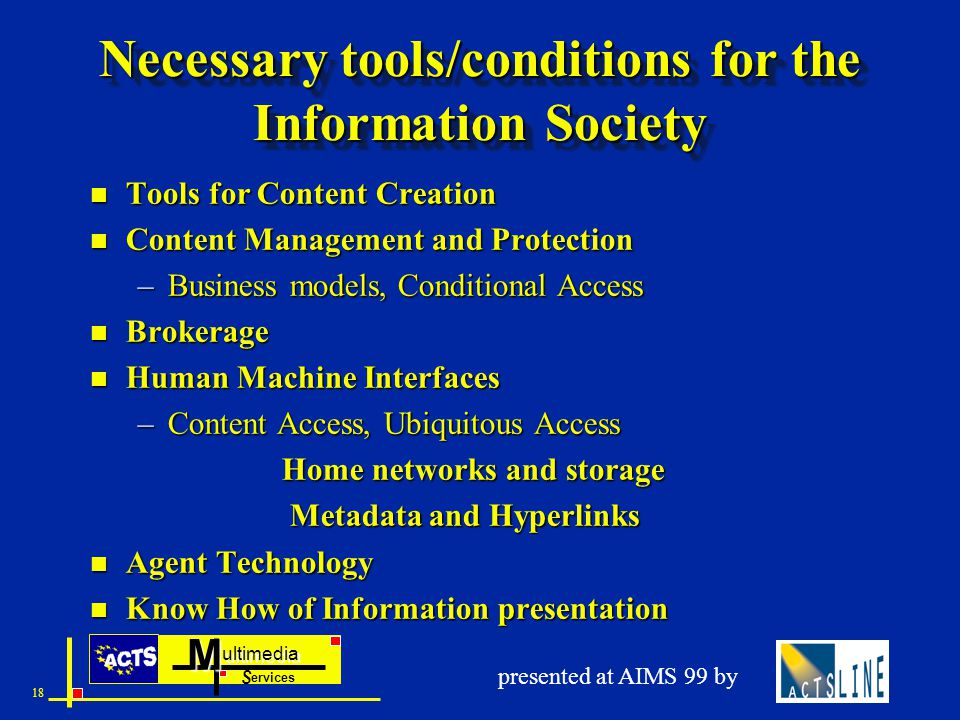 ultimedia ervices SM 18 presented at AIMS 99 by Necessary tools/conditions for the Information Society n Tools for Content Creation n Content Management and Protection –Business models, Conditional Access n Brokerage n Human Machine Interfaces –Content Access, Ubiquitous Access Home networks and storage Metadata and Hyperlinks Metadata and Hyperlinks n Agent Technology n Know How of Information presentation