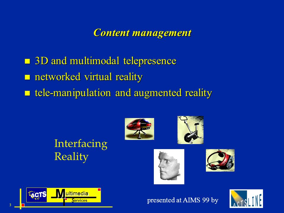 ultimedia ervices SM 3 presented at AIMS 99 by Content management n 3D and multimodal telepresence n networked virtual reality n tele-manipulation and augmented reality Interfacing Reality