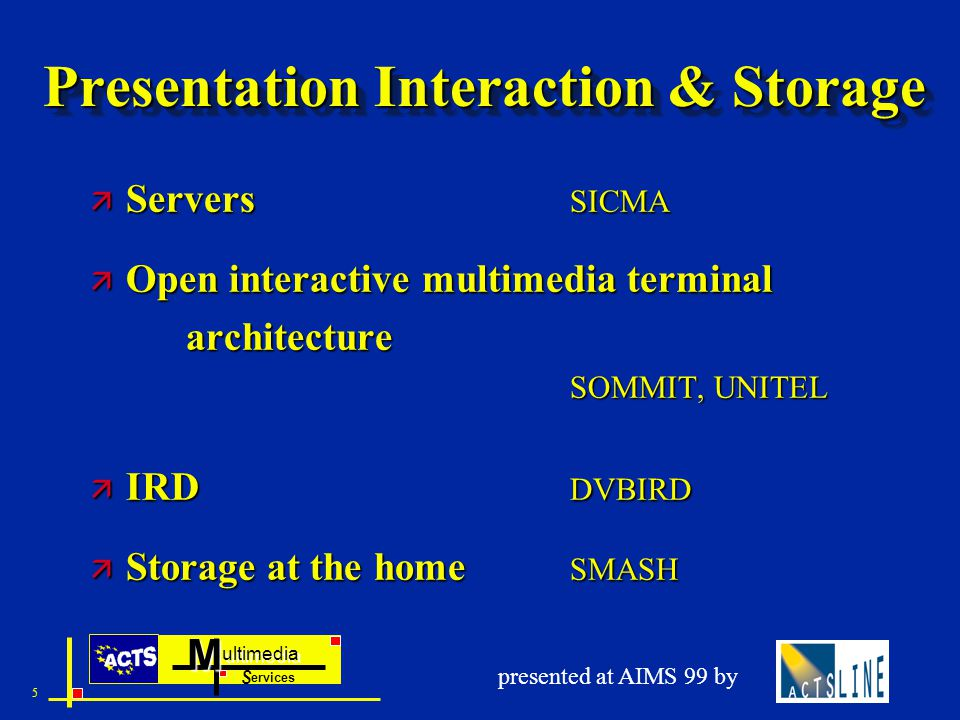ultimedia ervices SM 5 presented at AIMS 99 by Presentation Interaction & Storage ä Servers SICMA ä Open interactive multimedia terminal architecture SOMMIT, UNITEL ä IRD DVBIRD ä Storage at the home SMASH