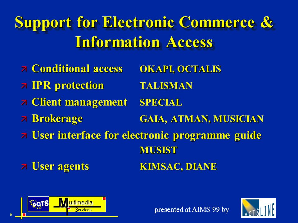 ultimedia ervices SM 6 presented at AIMS 99 by Support for Electronic Commerce & Information Access ä Conditional access OKAPI, OCTALIS ä IPR protection TALISMAN ä Client management SPECIAL ä Brokerage GAIA, ATMAN, MUSICIAN ä User interface for electronic programme guide MUSIST ä User agents KIMSAC, DIANE