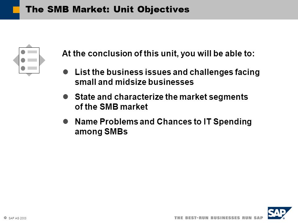  SAP AG 2003 List the business issues and challenges facing small and midsize businesses State and characterize the market segments of the SMB market Name Problems and Chances to IT Spending among SMBs At the conclusion of this unit, you will be able to: The SMB Market: Unit Objectives