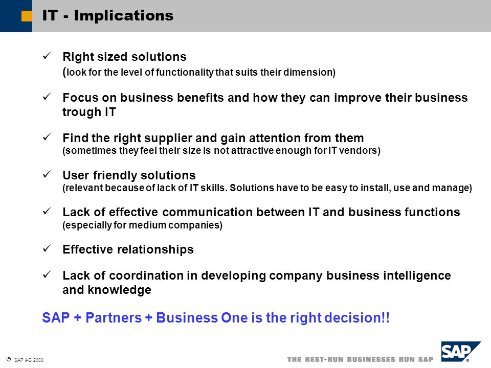 SAP AG 2003 IT - Implications Right sized solutions ( look for the level of functionality that suits their dimension) Focus on business benefits and how they can improve their business trough IT Find the right supplier and gain attention from them (sometimes they feel their size is not attractive enough for IT vendors) User friendly solutions (relevant because of lack of IT skills.