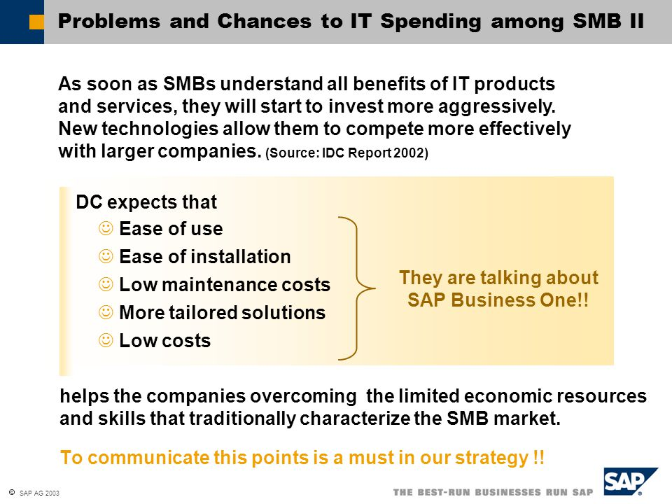  SAP AG 2003 Western Europe, IT Spending in the Business Sector 20022003200420052006 Austria53965686665172527931 Belgium7948849292201006911009 Denmark66657237798687769704 Finland45895029557161646852 France4942753377582086420670640 Germany6305868355748988246390905 Greece16541809200822172463 Ireland20962278255628343173 Italy2522827682312253502339502 Netherlands1583317032188312070622903 Norway55406034667473578151 Portugal22642478274430263357 Spain1105612131134501483316444 Sweden1183512871141581555717174 Switzerland1096911736127481384215118 UK6038066128728098002688469 Western Europe (approx.)284000308000339000374000413000 Source: IDC, 2002, numbers in million US$