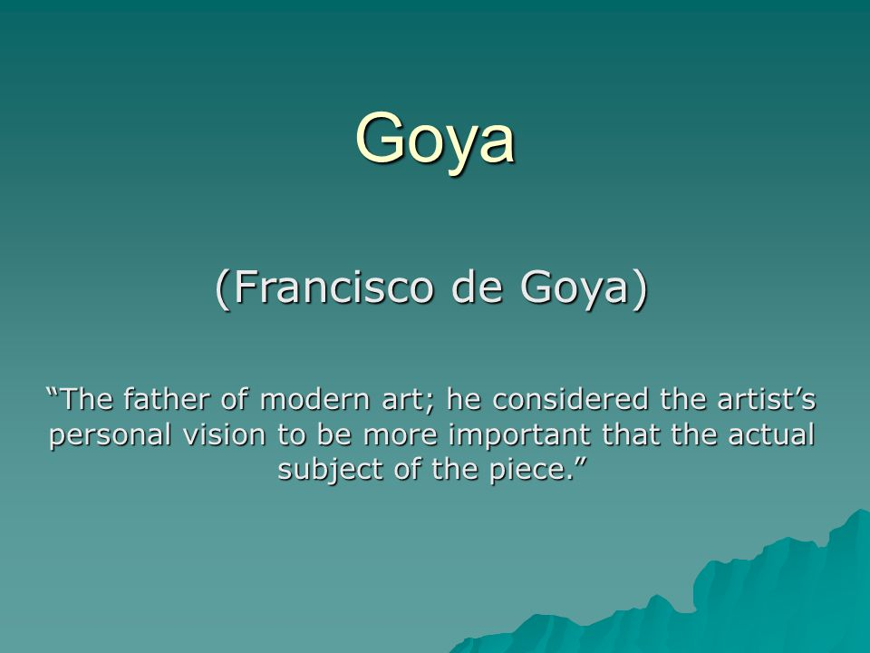 Goya (Francisco de Goya) The father of modern art; he considered the artist's personal vision to be more important that the actual subject of the piece.