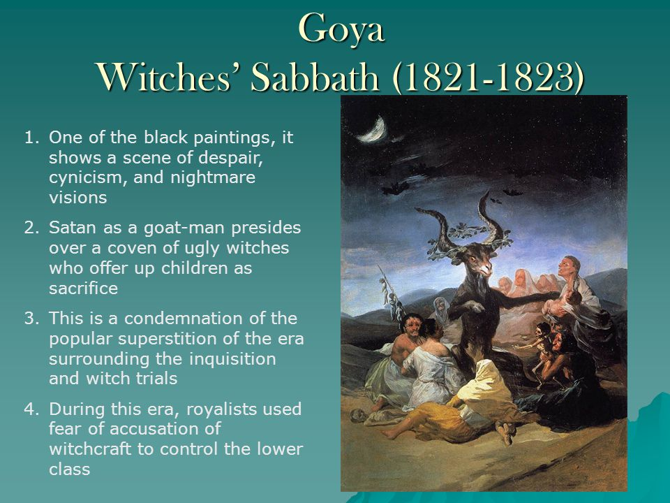 Goya Witches' Sabbath (1821-1823) 1.One of the black paintings, it shows a scene of despair, cynicism, and nightmare visions 2.Satan as a goat-man presides over a coven of ugly witches who offer up children as sacrifice 3.This is a condemnation of the popular superstition of the era surrounding the inquisition and witch trials 4.During this era, royalists used fear of accusation of witchcraft to control the lower class