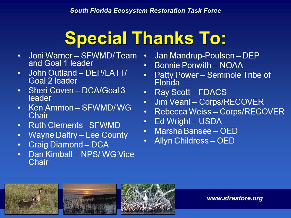 South Florida Ecosystem Restoration Task Force Special Thanks To: Joni Warner – SFWMD/ Team and Goal 1 leader John Outland – DEP/LATT/ Goal 2 leader Sheri Coven – DCA/Goal 3 leader Ken Ammon – SFWMD/ WG Chair Ruth Clements - SFWMD Wayne Daltry – Lee County Craig Diamond – DCA Dan Kimball – NPS/ WG Vice Chair Jan Mandrup-Poulsen – DEP Bonnie Ponwith – NOAA Patty Power – Seminole Tribe of Florida Ray Scott – FDACS Jim Vearil – Corps/RECOVER Rebecca Weiss – Corps/RECOVER Ed Wright – USDA Marsha Bansee – OED Allyn Childress – OED