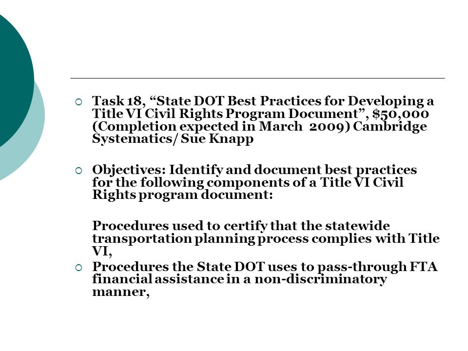  Task 18, State DOT Best Practices for Developing a Title VI Civil Rights Program Document , $50,000 (Completion expected in March 2009) Cambridge Systematics/ Sue Knapp  Objectives: Identify and document best practices for the following components of a Title VI Civil Rights program document: Procedures used to certify that the statewide transportation planning process complies with Title VI,  Procedures the State DOT uses to pass-through FTA financial assistance in a non-discriminatory manner,