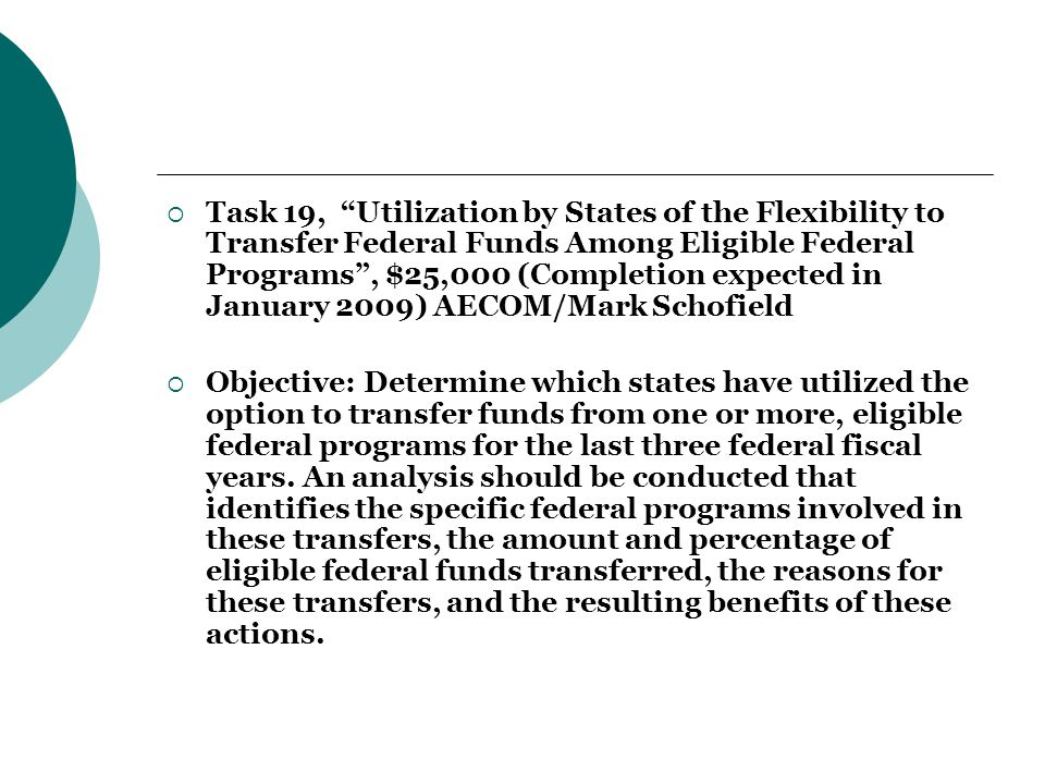  Task 19, Utilization by States of the Flexibility to Transfer Federal Funds Among Eligible Federal Programs , $25,000 (Completion expected in January 2009) AECOM/Mark Schofield  Objective: Determine which states have utilized the option to transfer funds from one or more, eligible federal programs for the last three federal fiscal years.