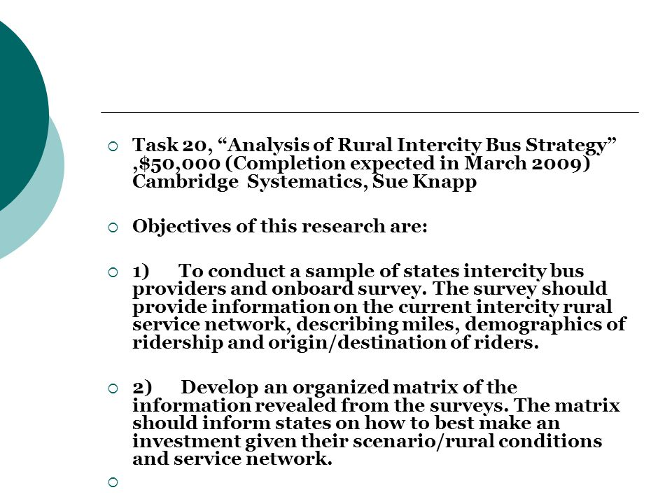 Task 20, Analysis of Rural Intercity Bus Strategy ,$50,000 (Completion expected in March 2009) Cambridge Systematics, Sue Knapp  Objectives of this research are:  1) To conduct a sample of states intercity bus providers and onboard survey.