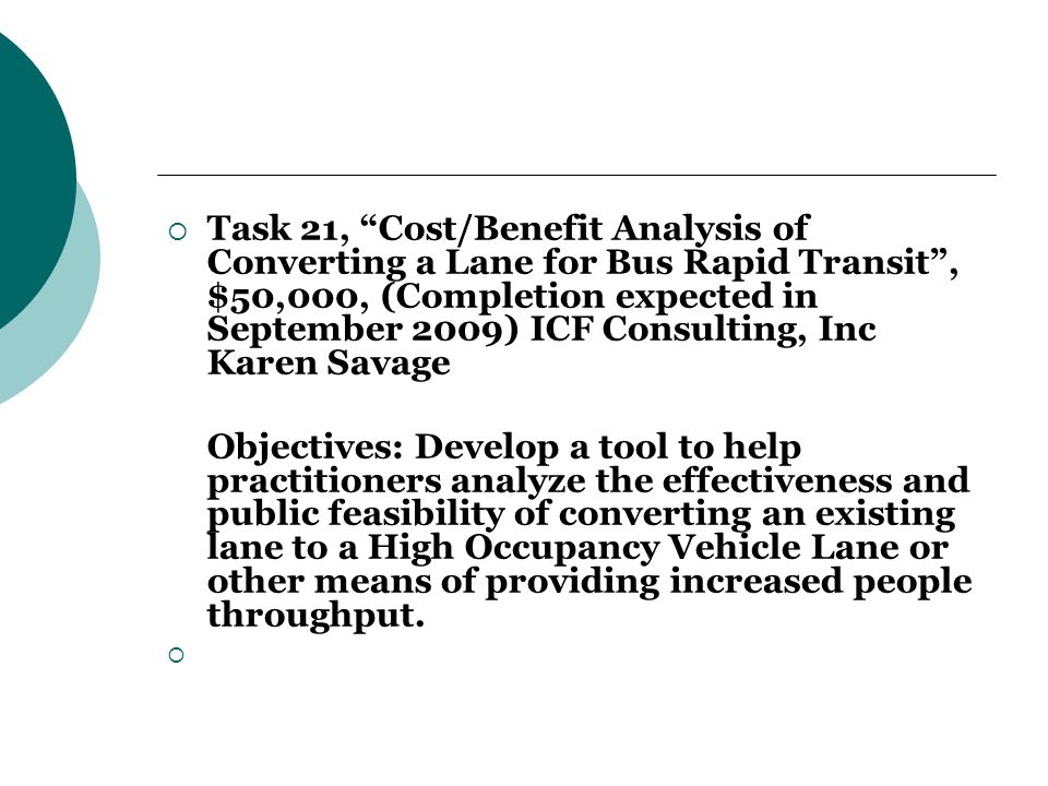  Task 21, Cost/Benefit Analysis of Converting a Lane for Bus Rapid Transit , $50,000, (Completion expected in September 2009) ICF Consulting, Inc Karen Savage Objectives: Develop a tool to help practitioners analyze the effectiveness and public feasibility of converting an existing lane to a High Occupancy Vehicle Lane or other means of providing increased people throughput.