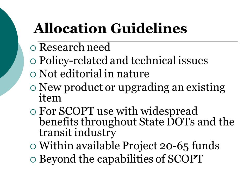 Allocation Guidelines  Research need  Policy-related and technical issues  Not editorial in nature  New product or upgrading an existing item  For SCOPT use with widespread benefits throughout State DOTs and the transit industry  Within available Project 20-65 funds  Beyond the capabilities of SCOPT