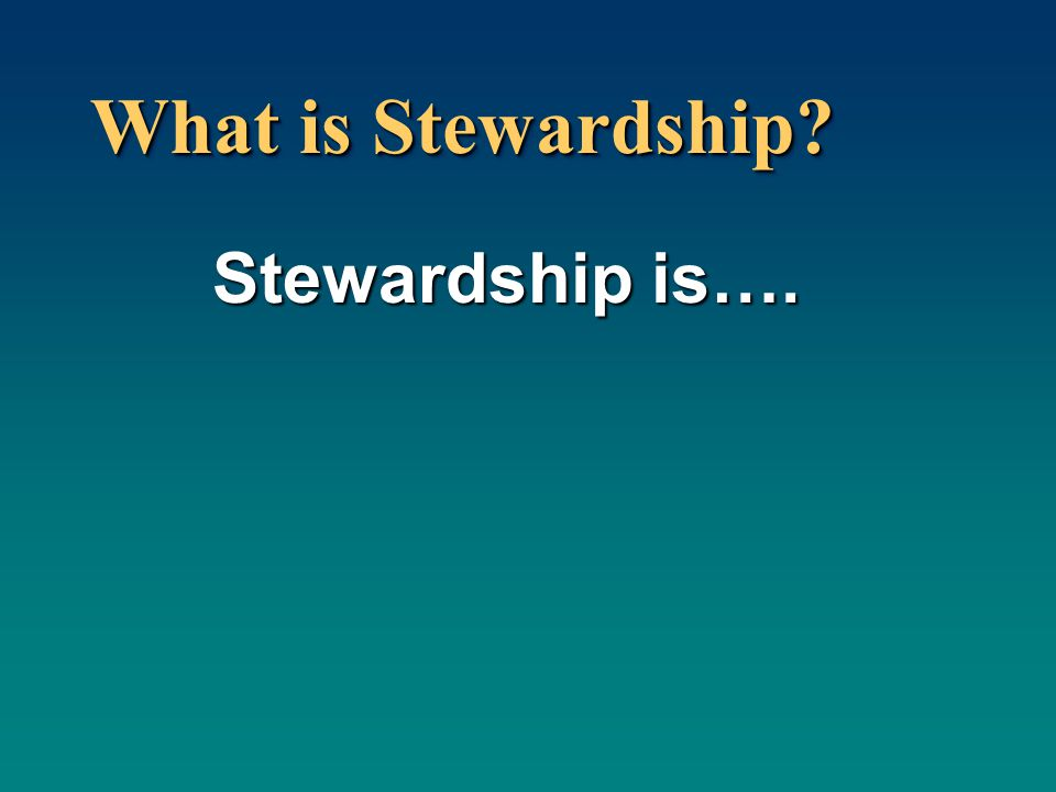 What is Stewardship Stewardship is….