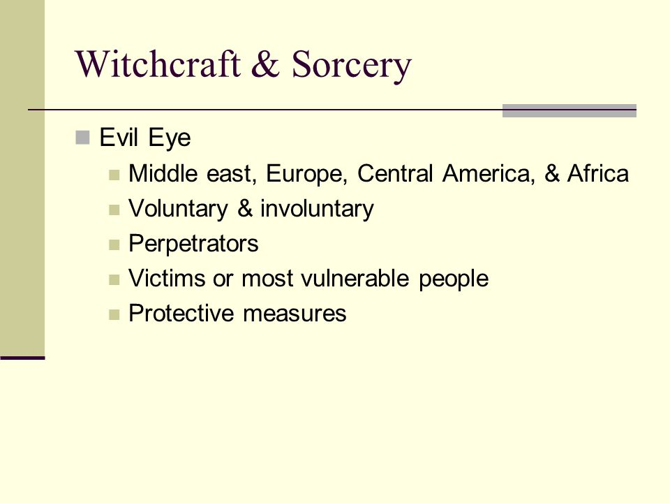 Witchcraft & Sorcery Evil Eye Middle east, Europe, Central America, & Africa Voluntary & involuntary Perpetrators Victims or most vulnerable people Protective measures