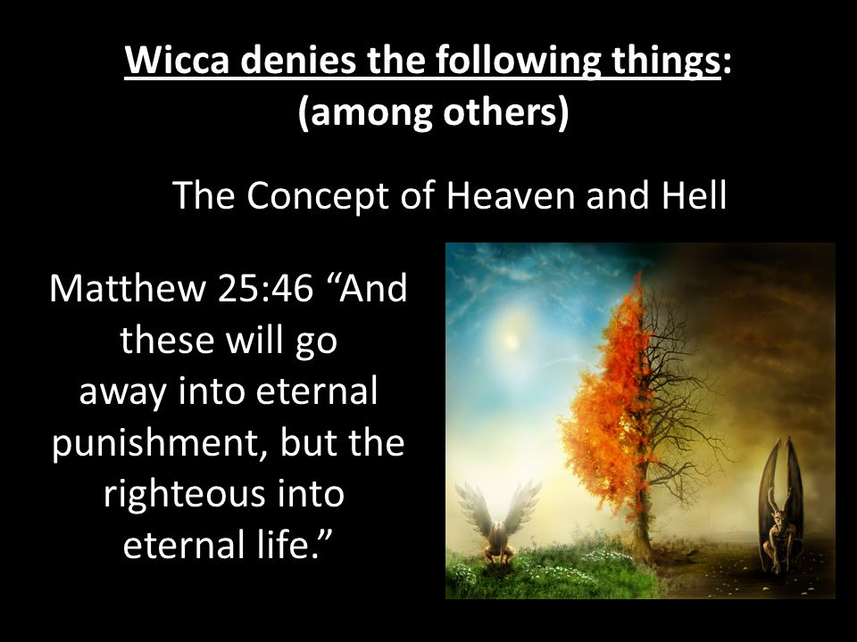 Wicca denies the following things: (among others) The Concept of Heaven and Hell Matthew 25:46 And these will go away into eternal punishment, but the righteous into eternal life.