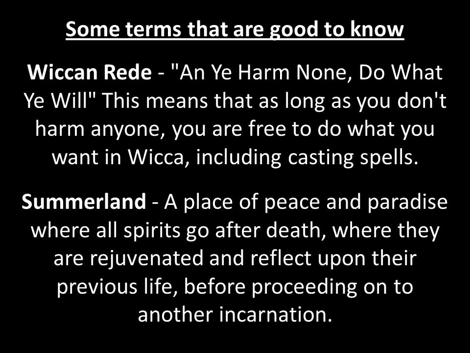 Wiccan Rede - An Ye Harm None, Do What Ye Will This means that as long as you don t harm anyone, you are free to do what you want in Wicca, including casting spells.