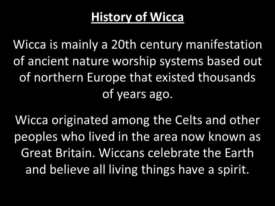 History of Wicca Wicca is mainly a 20th century manifestation of ancient nature worship systems based out of northern Europe that existed thousands of years ago.