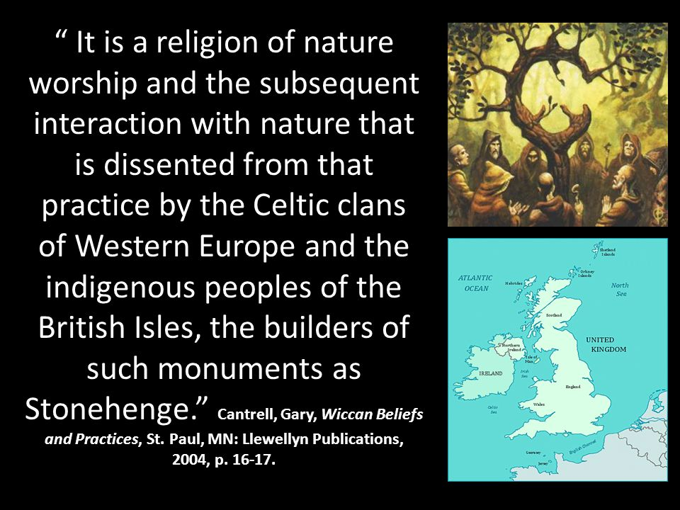 It is a religion of nature worship and the subsequent interaction with nature that is dissented from that practice by the Celtic clans of Western Europe and the indigenous peoples of the British Isles, the builders of such monuments as Stonehenge. Cantrell, Gary, Wiccan Beliefs and Practices, St.