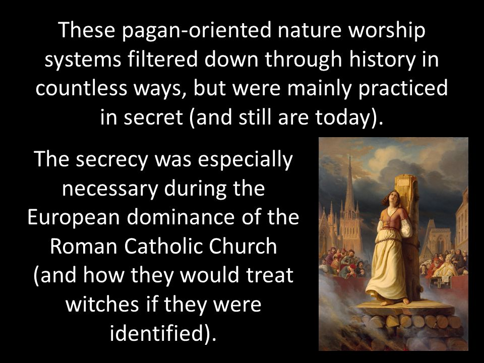 These pagan-oriented nature worship systems filtered down through history in countless ways, but were mainly practiced in secret (and still are today).