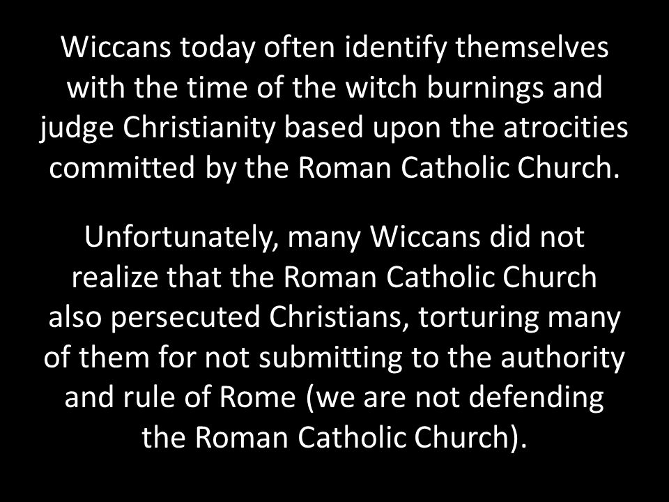 Wiccans today often identify themselves with the time of the witch burnings and judge Christianity based upon the atrocities committed by the Roman Catholic Church.