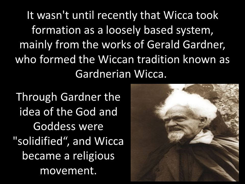 It wasn t until recently that Wicca took formation as a loosely based system, mainly from the works of Gerald Gardner, who formed the Wiccan tradition known as Gardnerian Wicca.