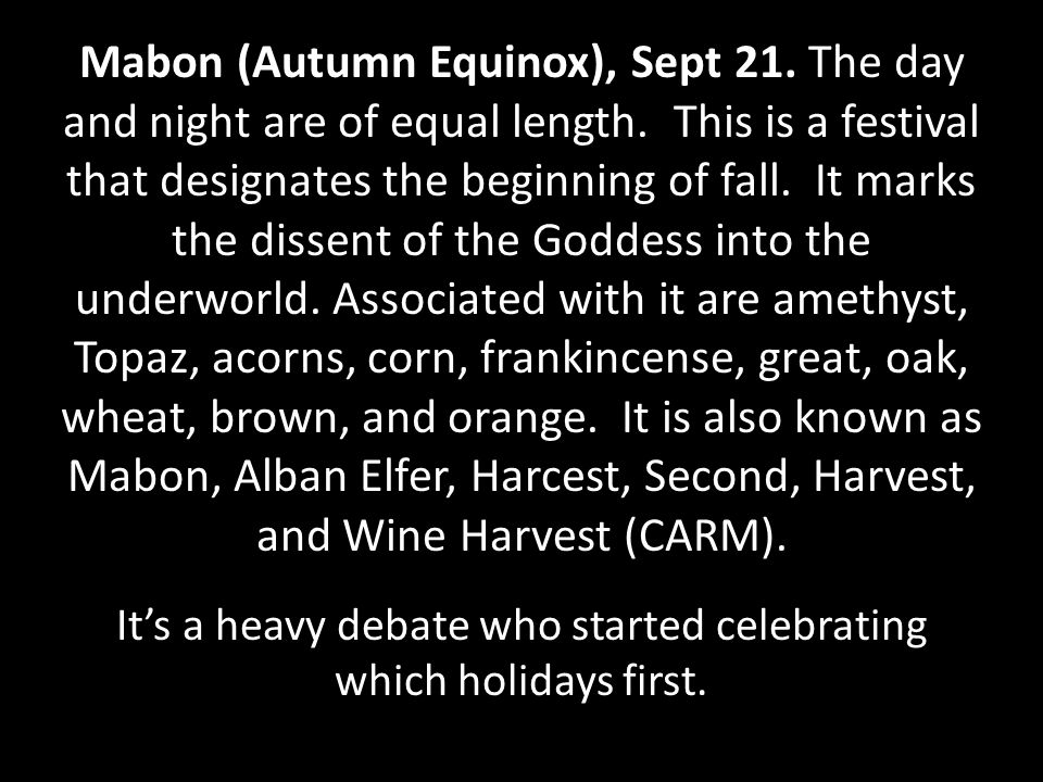 Mabon (Autumn Equinox), Sept 21. The day and night are of equal length.