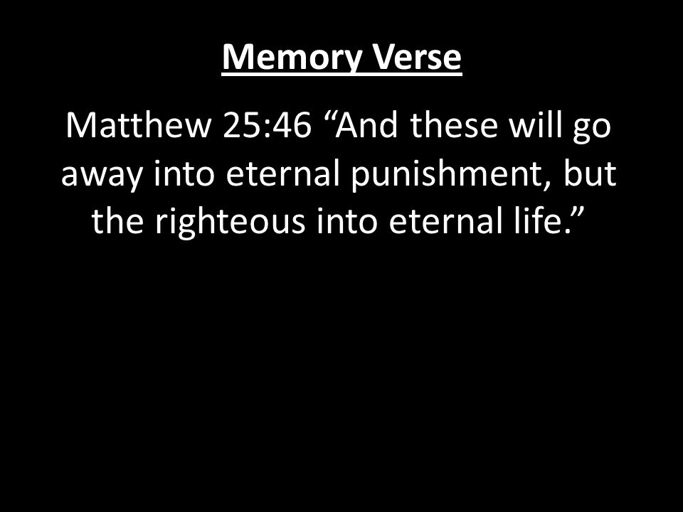 Memory Verse Matthew 25:46 And these will go away into eternal punishment, but the righteous into eternal life.