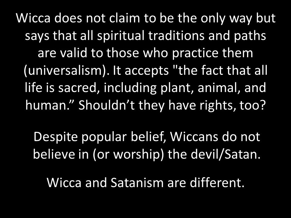 Wicca does not claim to be the only way but says that all spiritual traditions and paths are valid to those who practice them (universalism).