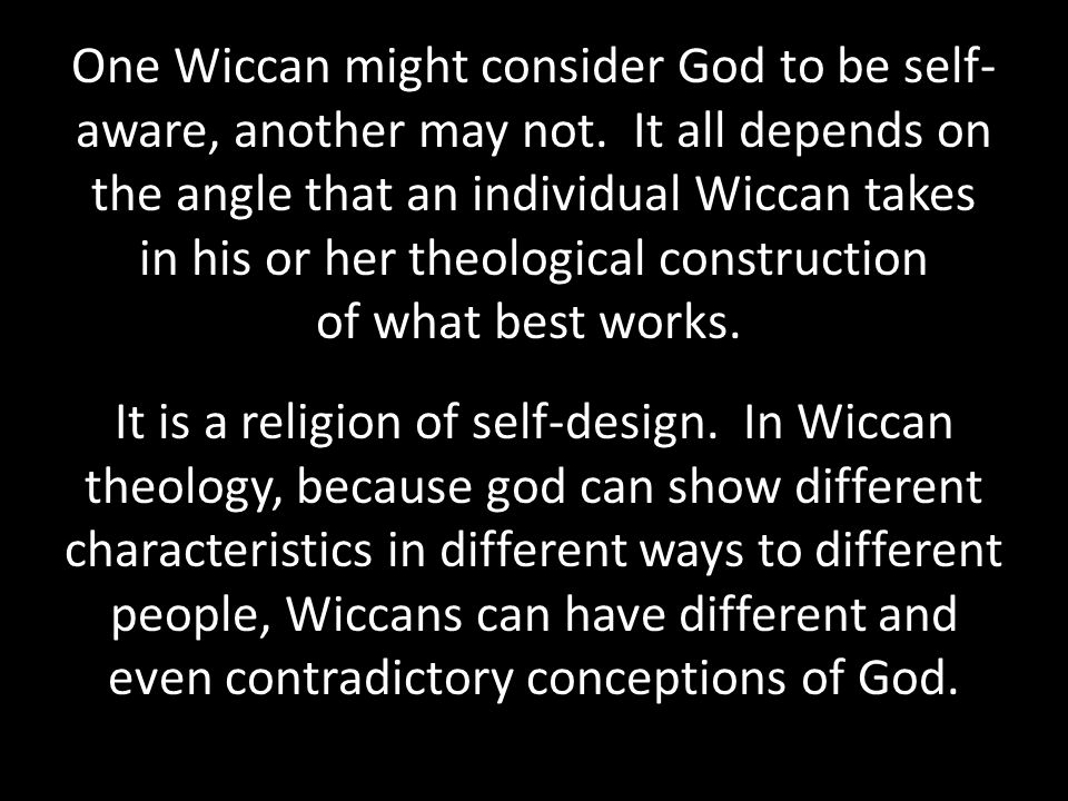One Wiccan might consider God to be self- aware, another may not.