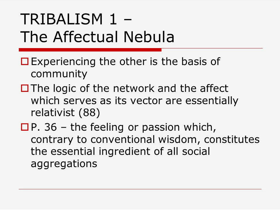 TRIBALISM 1 – The Affectual Nebula  Experiencing the other is the basis of community  The logic of the network and the affect which serves as its vector are essentially relativist (88)  P.