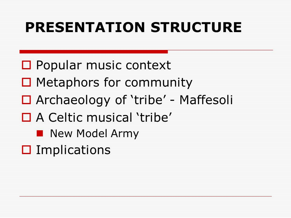 PRESENTATION STRUCTURE  Popular music context  Metaphors for community  Archaeology of 'tribe' - Maffesoli  A Celtic musical 'tribe' New Model Army  Implications